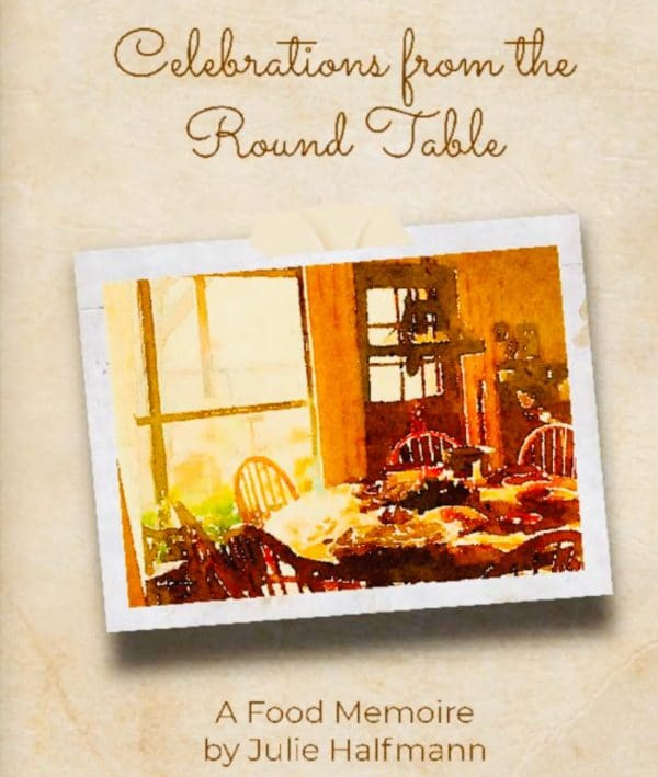 Celebrations from the Round Table - A food Memoir by Julie Halfmann